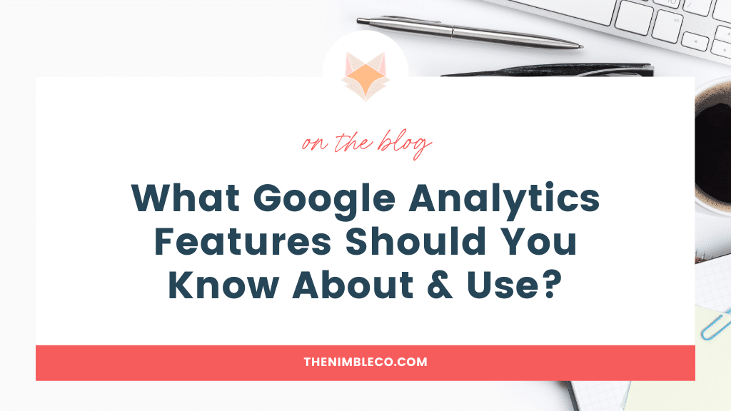 What Google Analytics Features Should You Know About & Use   The Nimble Co.